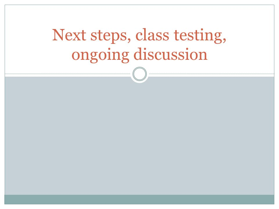 Next steps, class testing, ongoing discussion