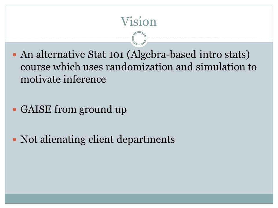 Vision An alternative Stat 101 (Algebra-based intro stats) course which uses randomization and simulation to motivate inference GAISE from ground up Not alienating client departments
