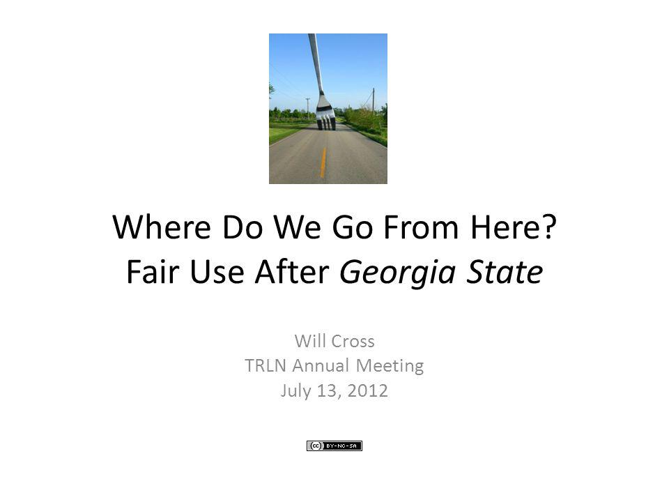 Where Do We Go From Here? Fair Use After Georgia State Will Cross TRLN Annual Meeting July 13, 2012
