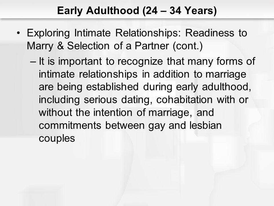 Early Adulthood (24 – 34 Years) Exploring Intimate Relationships: Readiness to Marry & Selection of a Partner (cont.) –It is important to recognize that many forms of intimate relationships in addition to marriage are being established during early adulthood, including serious dating, cohabitation with or without the intention of marriage, and commitments between gay and lesbian couples