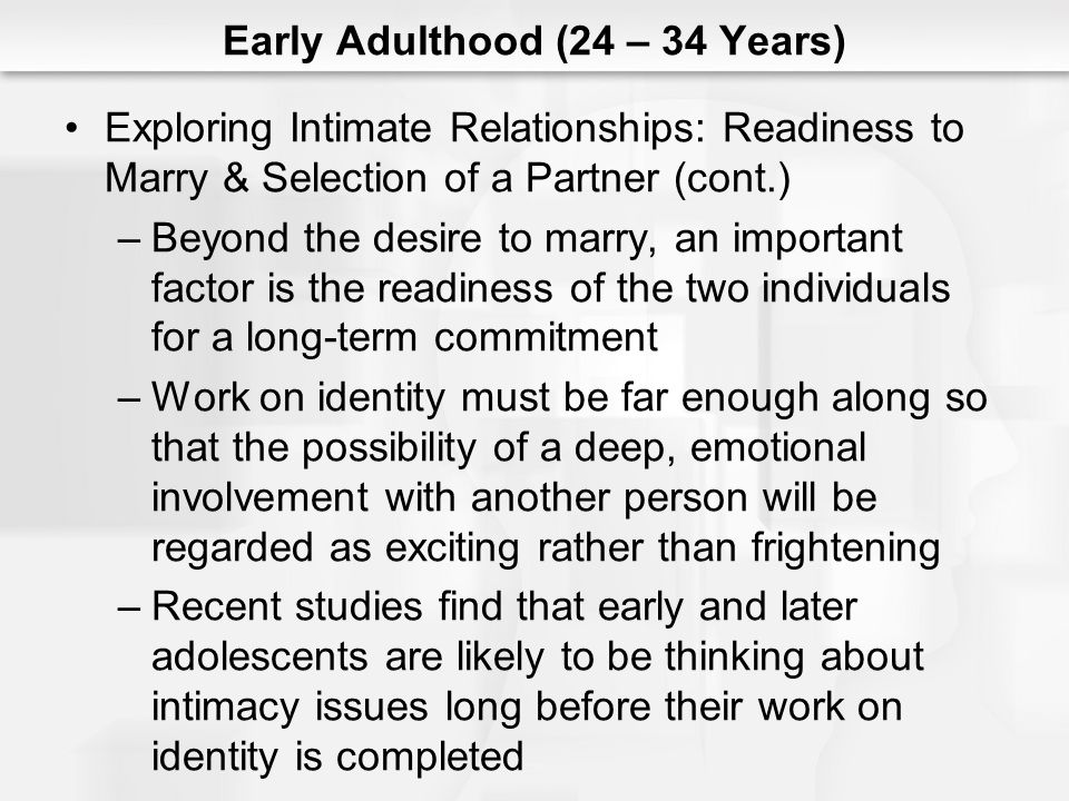 Early Adulthood (24 – 34 Years) Exploring Intimate Relationships: Readiness to Marry & Selection of a Partner (cont.) –Beyond the desire to marry, an important factor is the readiness of the two individuals for a long-term commitment –Work on identity must be far enough along so that the possibility of a deep, emotional involvement with another person will be regarded as exciting rather than frightening –Recent studies find that early and later adolescents are likely to be thinking about intimacy issues long before their work on identity is completed