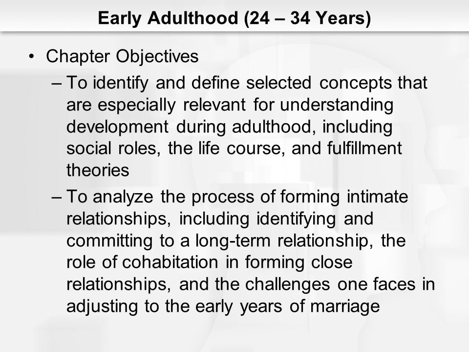 Early Adulthood (24 – 34 Years) Chapter Objectives –To identify and define selected concepts that are especially relevant for understanding development during adulthood, including social roles, the life course, and fulfillment theories –To analyze the process of forming intimate relationships, including identifying and committing to a long-term relationship, the role of cohabitation in forming close relationships, and the challenges one faces in adjusting to the early years of marriage