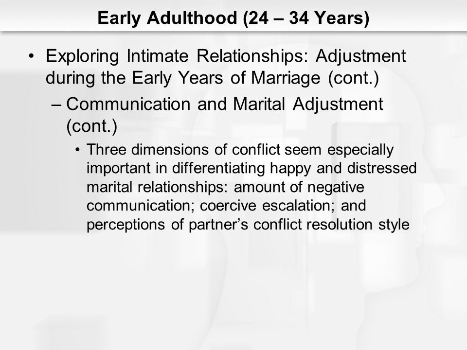 Early Adulthood (24 – 34 Years) Exploring Intimate Relationships: Adjustment during the Early Years of Marriage (cont.) –Communication and Marital Adjustment (cont.) Three dimensions of conflict seem especially important in differentiating happy and distressed marital relationships: amount of negative communication; coercive escalation; and perceptions of partners conflict resolution style