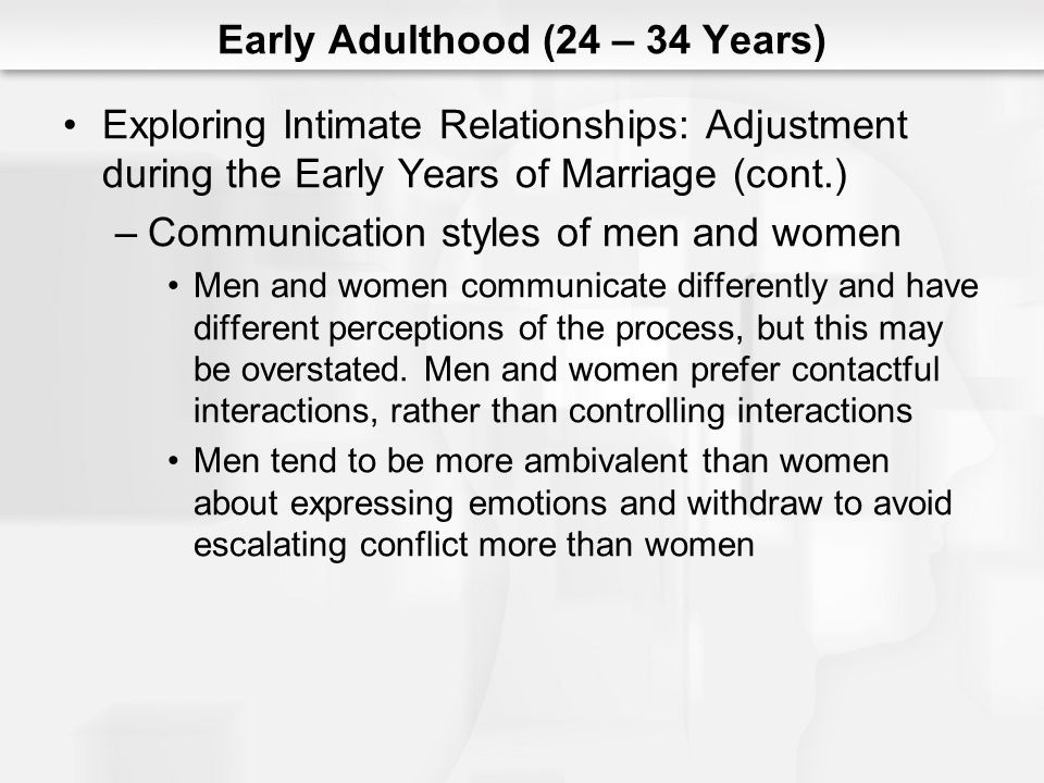 Early Adulthood (24 – 34 Years) Exploring Intimate Relationships: Adjustment during the Early Years of Marriage (cont.) –Communication styles of men and women Men and women communicate differently and have different perceptions of the process, but this may be overstated.