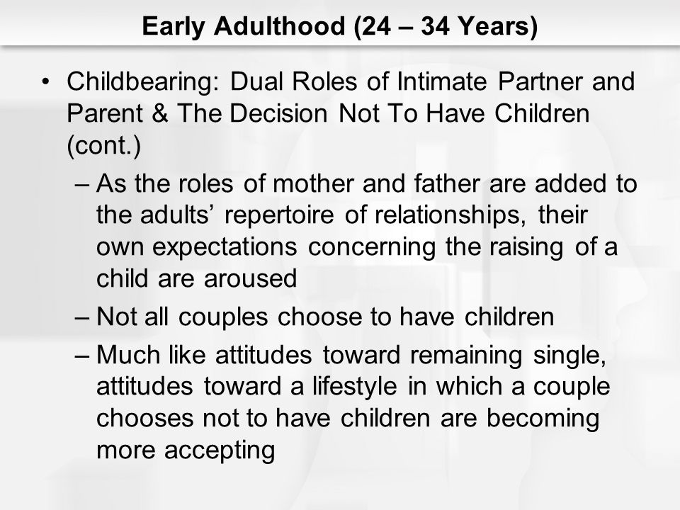 Early Adulthood (24 – 34 Years) Childbearing: Dual Roles of Intimate Partner and Parent & The Decision Not To Have Children (cont.) –As the roles of mother and father are added to the adults repertoire of relationships, their own expectations concerning the raising of a child are aroused –Not all couples choose to have children –Much like attitudes toward remaining single, attitudes toward a lifestyle in which a couple chooses not to have children are becoming more accepting
