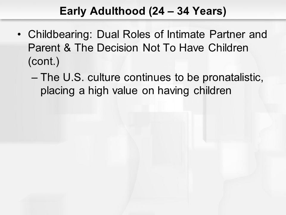 Early Adulthood (24 – 34 Years) Childbearing: Dual Roles of Intimate Partner and Parent &The Decision Not To Have Children (cont.) –The U.S.