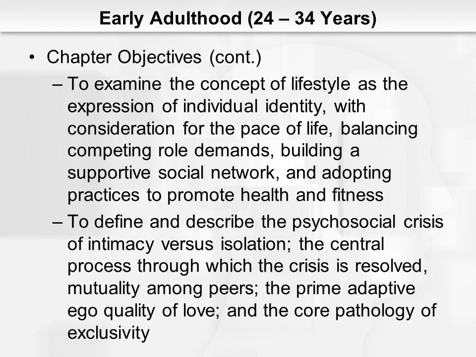 Early Adulthood (24 – 34 Years) Chapter Objectives (cont.) –To examine the concept of lifestyle as the expression of individual identity, with consideration for the pace of life, balancing competing role demands, building a supportive social network, and adopting practices to promote health and fitness –To define and describe the psychosocial crisis of intimacy versus isolation; the central process through which the crisis is resolved, mutuality among peers; the prime adaptive ego quality of love; and the core pathology of exclusivity
