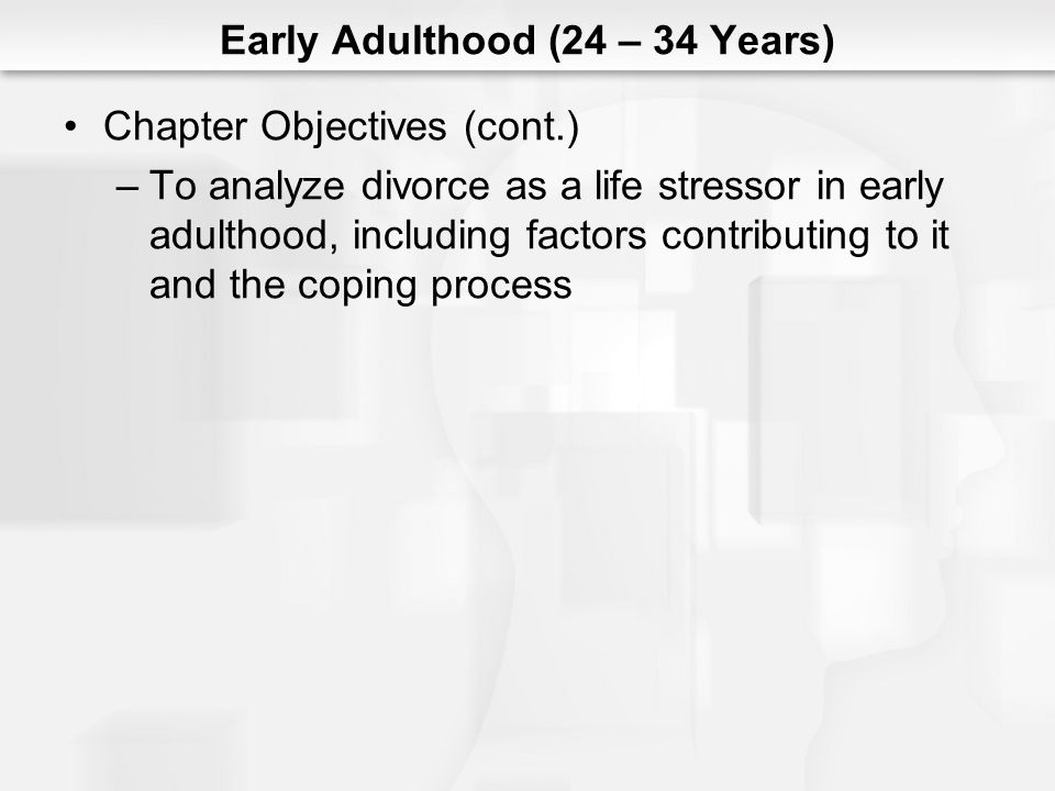 Early Adulthood (24 – 34 Years) Chapter Objectives (cont.) –To analyze divorce as a life stressor in early adulthood, including factors contributing to it and the coping process