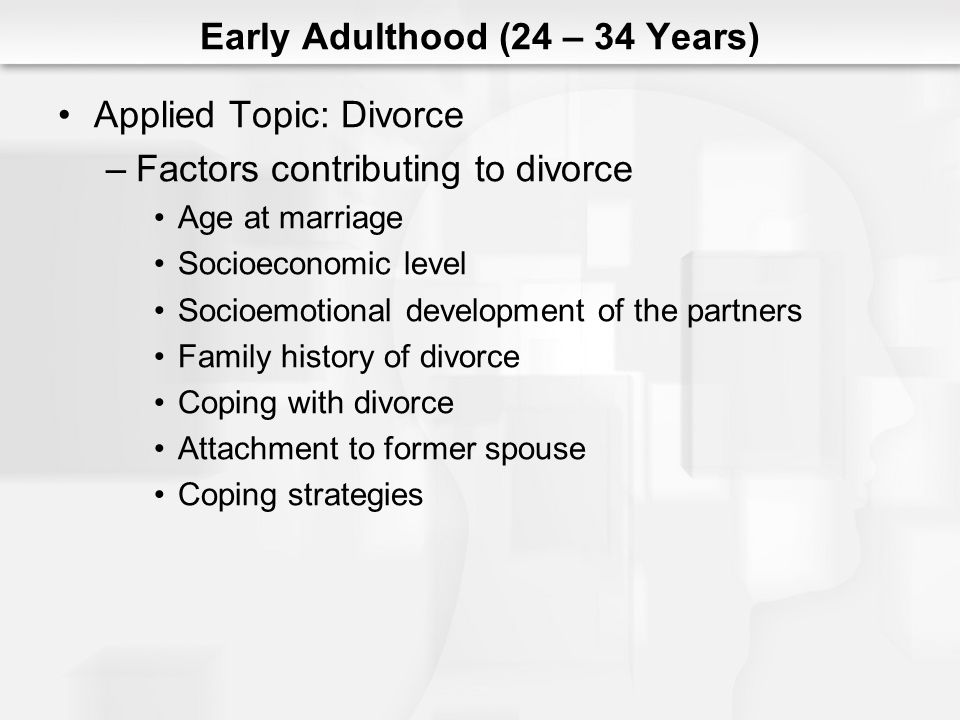 Early Adulthood (24 – 34 Years) Applied Topic: Divorce –Factors contributing to divorce Age at marriage Socioeconomic level Socioemotional development of the partners Family history of divorce Coping with divorce Attachment to former spouse Coping strategies