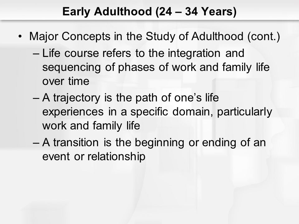 Major Concepts in the Study of Adulthood (cont.) –Life course refers to the integration and sequencing of phases of work and family life over time –A trajectory is the path of ones life experiences in a specific domain, particularly work and family life –A transition is the beginning or ending of an event or relationship