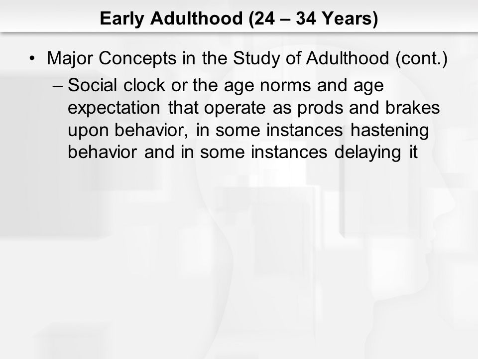 Early Adulthood (24 – 34 Years) Major Concepts in the Study of Adulthood (cont.) –Social clock or the age norms and age expectation that operate as prods and brakes upon behavior, in some instances hastening behavior and in some instances delaying it