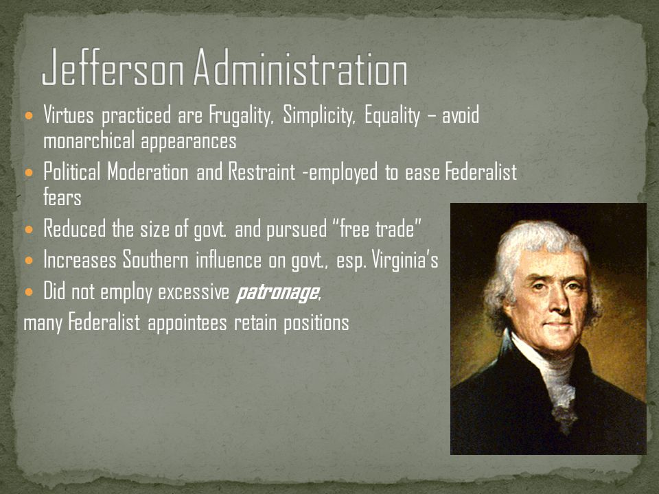 Virtues practiced are Frugality, Simplicity, Equality – avoid monarchical appearances Political Moderation and Restraint -employed to ease Federalist fears Reduced the size of govt.