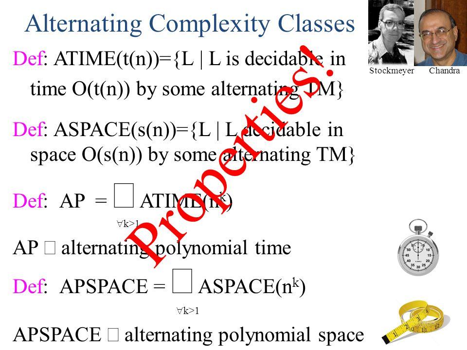 StockmeyerChandra Alternating Complexity Classes Def: ATIME(t(n))={L | L is decidable in time O(t(n)) by some alternating TM} Def: ASPACE(s(n))={L | L