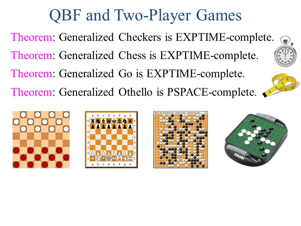 QBF and Two-Player Games Theorem: Generalized Checkers is EXPTIME-complete. Theorem: Generalized Chess is EXPTIME-complete. Theorem: Generalized Go is