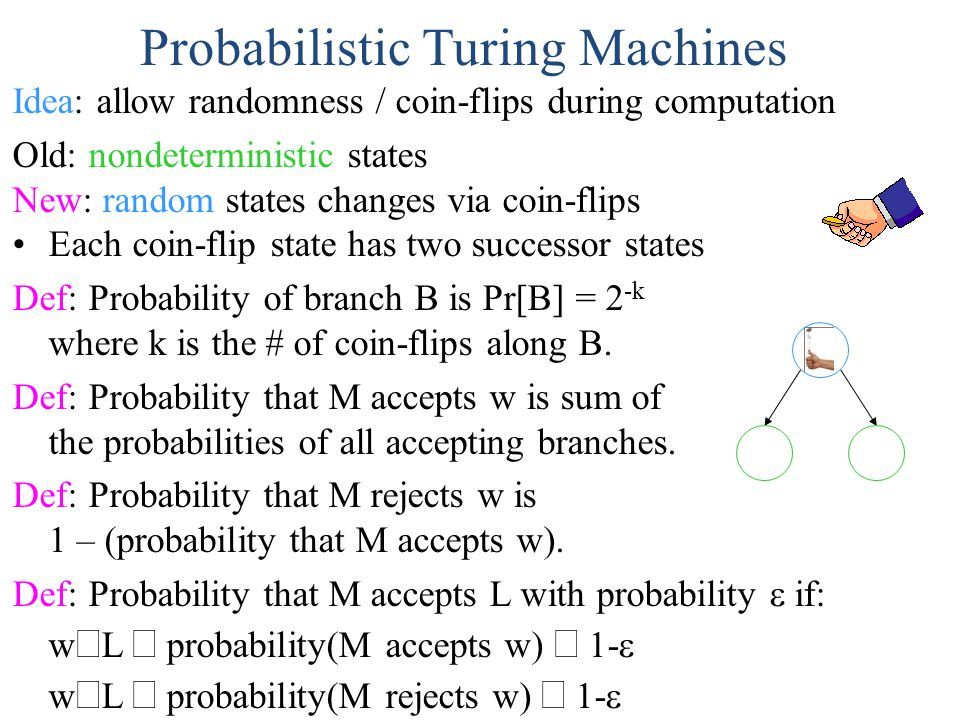 Probabilistic Turing Machines Idea: allow randomness / coin-flips during computation Old: nondeterministic states New: random states changes via coin-