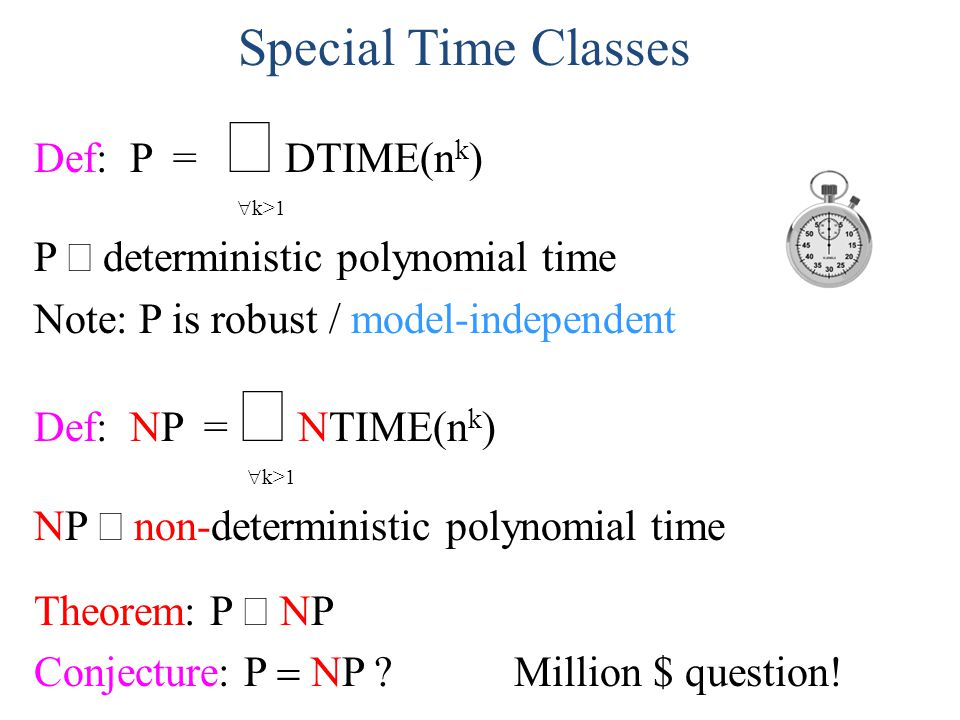 Special Time Classes Def: P = DTIME(n k ) k>1 P deterministic polynomial time Note: P is robust / model-independent Def: NP = NTIME(n k ) k>1 NP non-d