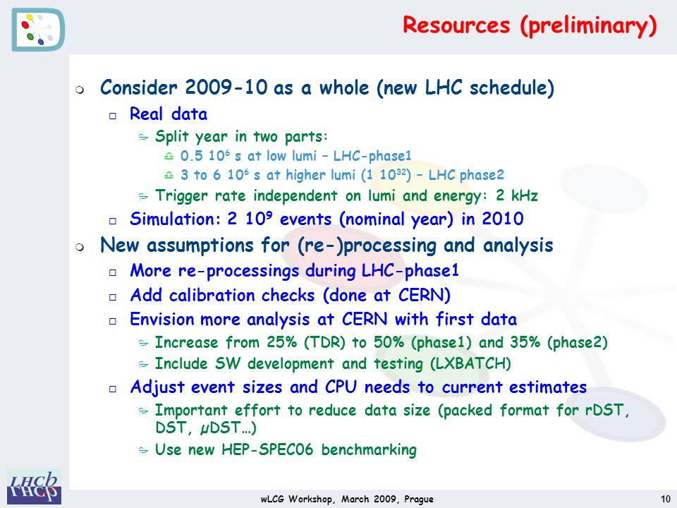 Resources (preliminary) m Consider 2009-10 as a whole (new LHC schedule) o Real data P Split year in two parts: d 0.5 10 6 s at low lumi – LHC-phase1 d 3 to 6 10 6 s at higher lumi (1 10 32 ) – LHC phase2 P Trigger rate independent on lumi and energy: 2 kHz o Simulation: 2 10 9 events (nominal year) in 2010 m New assumptions for (re-)processing and analysis o More re-processings during LHC-phase1 o Add calibration checks (done at CERN) o Envision more analysis at CERN with first data P Increase from 25% (TDR) to 50% (phase1) and 35% (phase2) P Include SW development and testing (LXBATCH) o Adjust event sizes and CPU needs to current estimates P Important effort to reduce data size (packed format for rDST, DST, µDST…) P Use new HEP-SPEC06 benchmarking wLCG Workshop, March 2009, Prague10