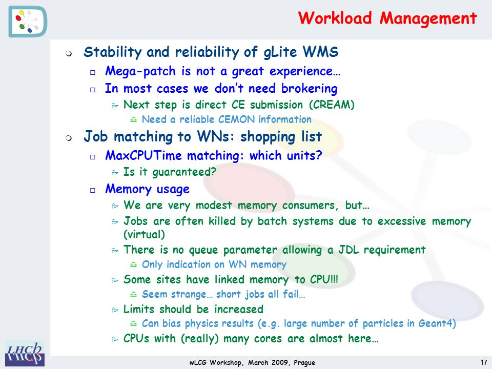 Workload Management m Stability and reliability of gLite WMS o Mega-patch is not a great experience… o In most cases we dont need brokering P Next step is direct CE submission (CREAM) d Need a reliable CEMON information m Job matching to WNs: shopping list o MaxCPUTime matching: which units.