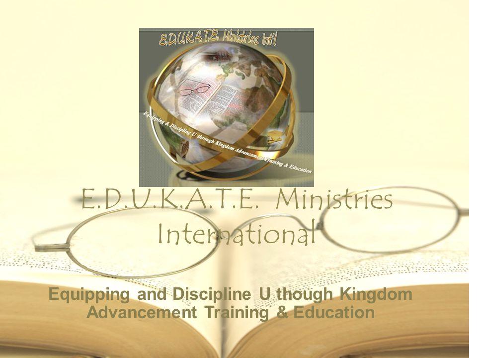 E.D.U.K.A.T.E. Ministries International Equipping and Discipline U though Kingdom Advancement Training & Education