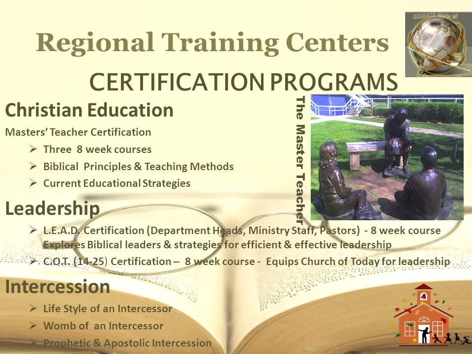 Regional Training Centers CERTIFICATION PROGRAMS Christian Education Masters Teacher Certification Three 8 week courses Biblical Principles & Teaching Methods Current Educational Strategies Leadership L.E.A.D.