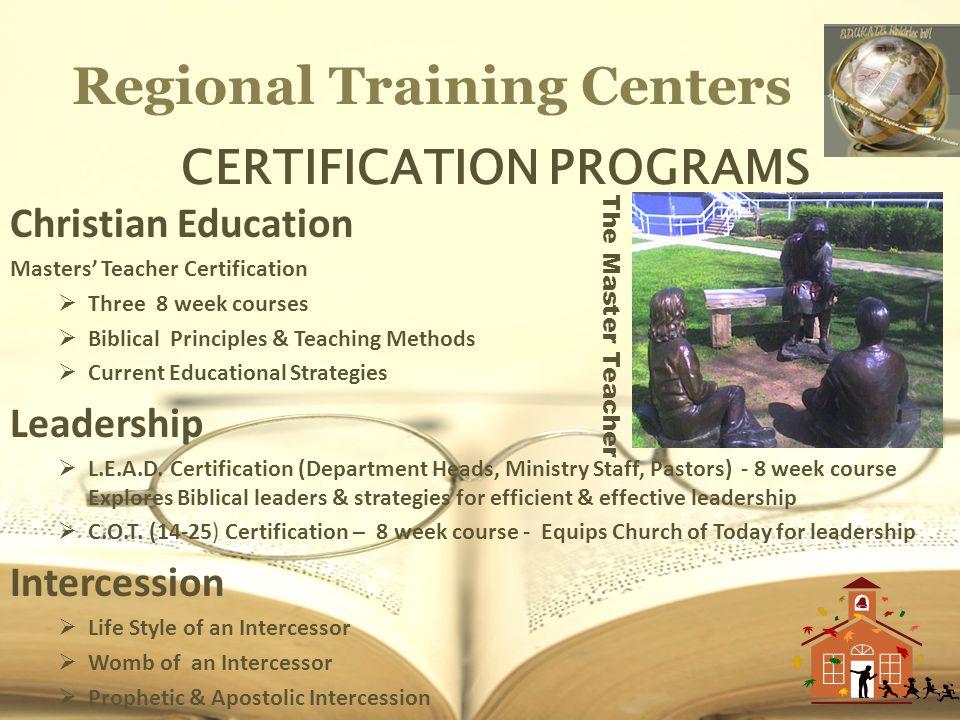 Regional Training Centers CERTIFICATION PROGRAMS Christian Education Masters Teacher Certification Three 8 week courses Biblical Principles & Teaching