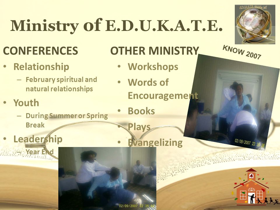 Ministry of E.D.U.K.A.T.E. CONFERENCES Relationship – February spiritual and natural relationships Youth – During Summer or Spring Break Leadership –