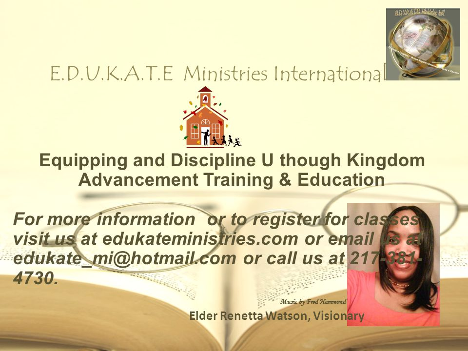 E.D.U.K.A.T.E Ministries International Elder Renetta Watson, Visionary Equipping and Discipline U though Kingdom Advancement Training & Education For