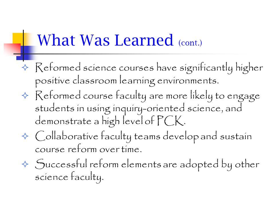What Was Learned (cont.) Students experiencing higher levels of reform had greater science achievement and demonstrated higher-level thinking skills.
