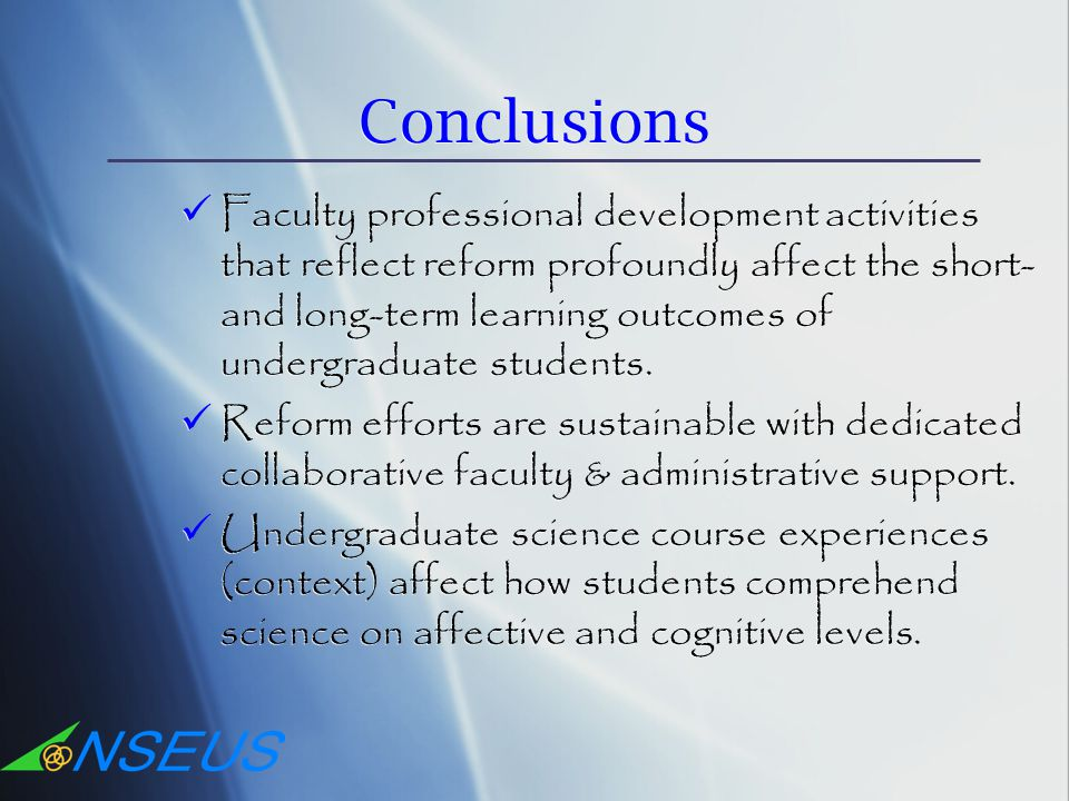 Conclusions Faculty professional development activities that reflect reform profoundly affect the short- and long-term learning outcomes of undergraduate students.