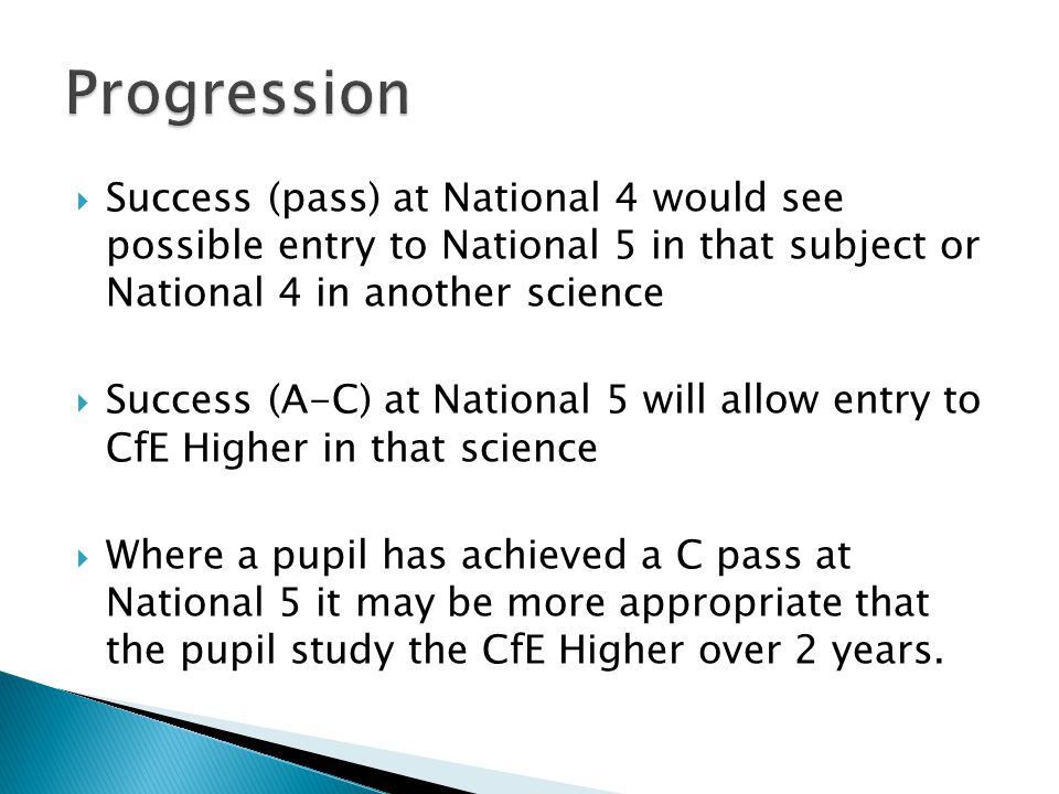 Success (pass) at National 4 would see possible entry to National 5 in that subject or National 4 in another science Success (A-C) at National 5 will allow entry to CfE Higher in that science Where a pupil has achieved a C pass at National 5 it may be more appropriate that the pupil study the CfE Higher over 2 years.