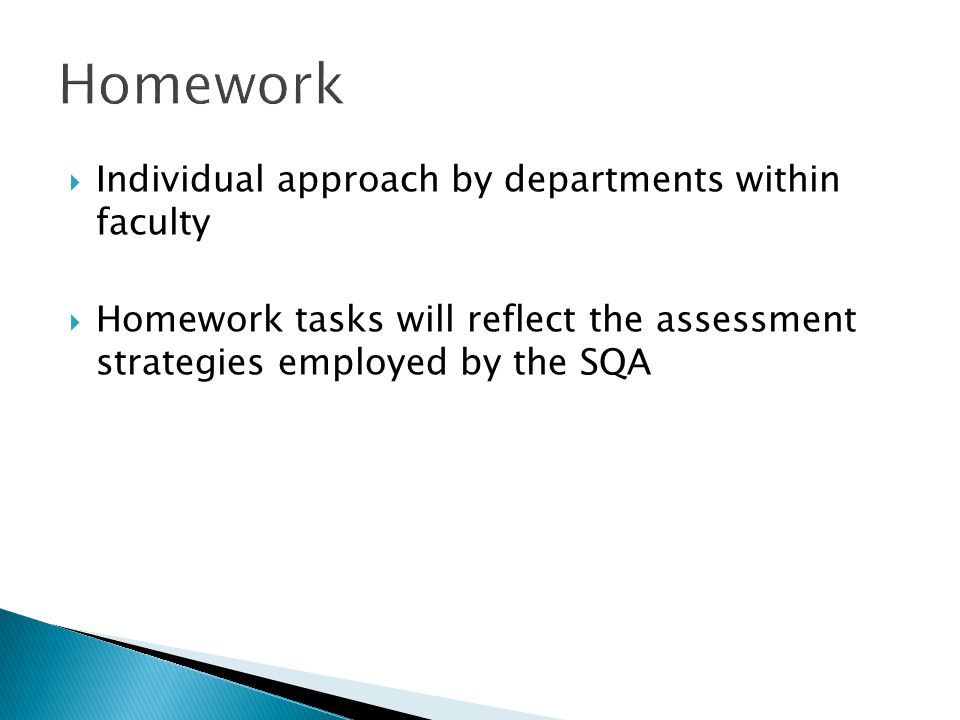 Individual approach by departments within faculty Homework tasks will reflect the assessment strategies employed by the SQA