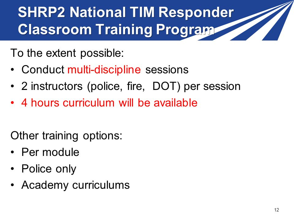 To the extent possible: Conduct multi-discipline sessions 2 instructors (police, fire, DOT) per session 4 hours curriculum will be available Other training options: Per module Police only Academy curriculums 12 SHRP2 National TIM Responder Classroom Training Program