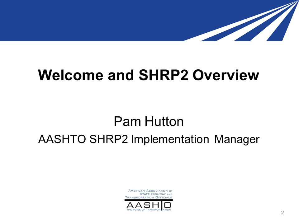 Welcome and SHRP2 Overview Pam Hutton AASHTO SHRP2 Implementation Manager 2