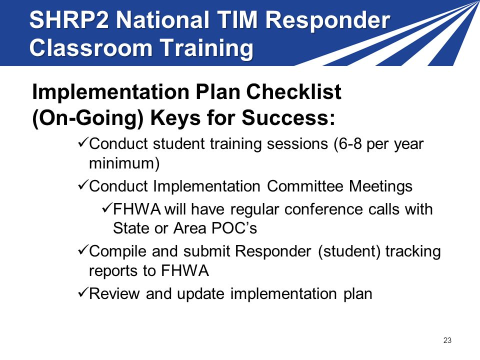SHRP2 National TIM Responder Classroom Training Implementation Plan Checklist (On-Going) Keys for Success: Conduct student training sessions (6-8 per year minimum) Conduct Implementation Committee Meetings FHWA will have regular conference calls with State or Area POCs Compile and submit Responder (student) tracking reports to FHWA Review and update implementation plan 23