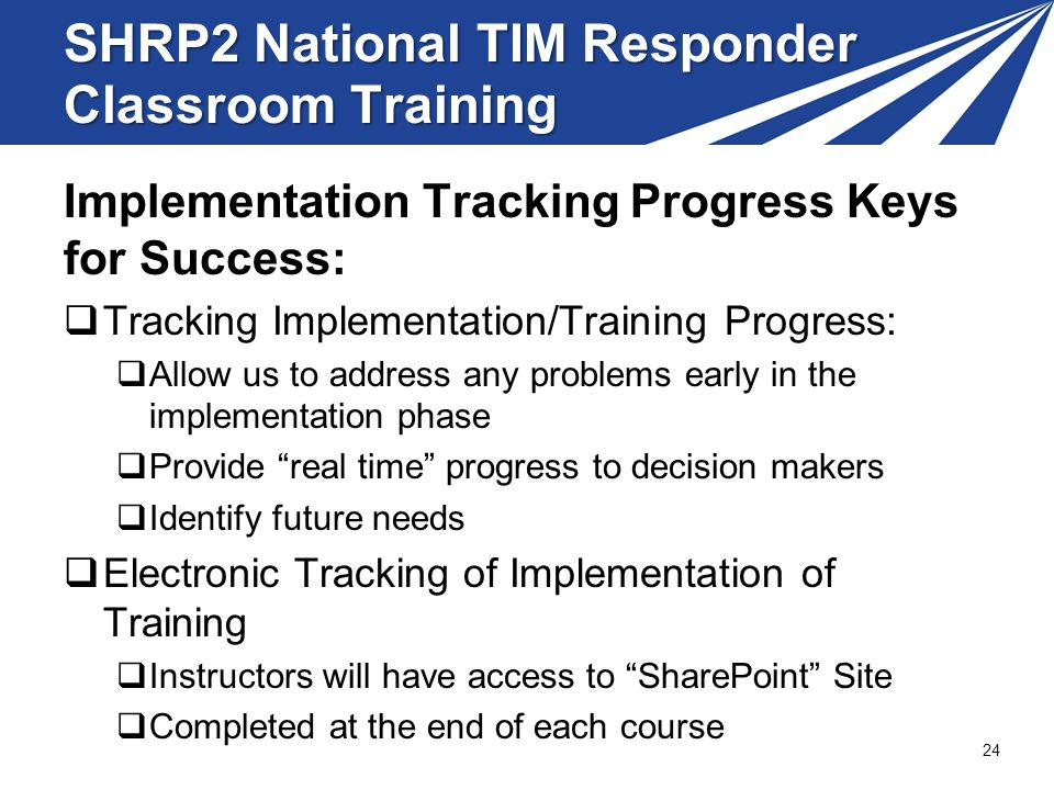 SHRP2 National TIM Responder Classroom Training Implementation Tracking Progress Keys for Success: Tracking Implementation/Training Progress: Allow us to address any problems early in the implementation phase Provide real time progress to decision makers Identify future needs Electronic Tracking of Implementation of Training Instructors will have access to SharePoint Site Completed at the end of each course 24