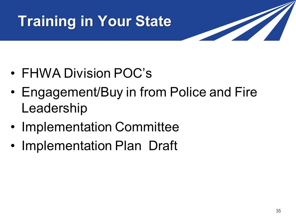 FHWA Division POCs Engagement/Buy in from Police and Fire Leadership Implementation Committee Implementation Plan Draft 35 Training in Your State