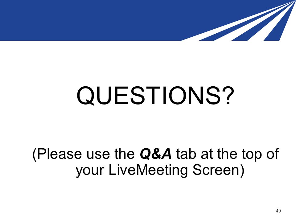 QUESTIONS? (Please use the Q&A tab at the top of your LiveMeeting Screen) 40