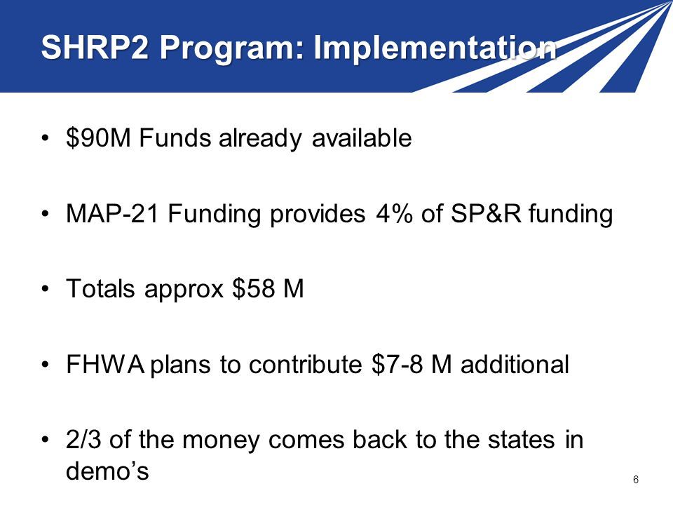SHRP2 Program: Implementation $90M Funds already available MAP-21 Funding provides 4% of SP&R funding Totals approx $58 M FHWA plans to contribute $7-8 M additional 2/3 of the money comes back to the states in demos 6