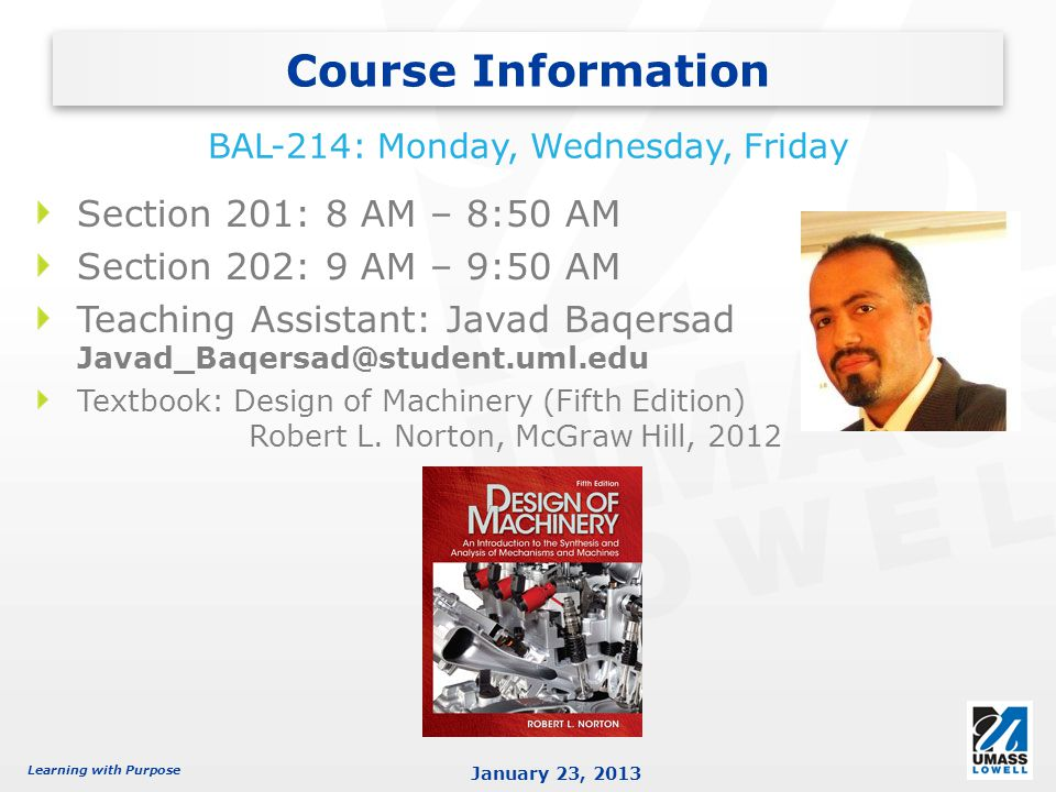 Learning with Purpose January 23, 2013 Section 201: 8 AM – 8:50 AM Section 202: 9 AM – 9:50 AM Teaching Assistant: Javad Baqersad Javad_Baqersad@student.uml.edu Textbook: Design of Machinery (Fifth Edition) Robert L.