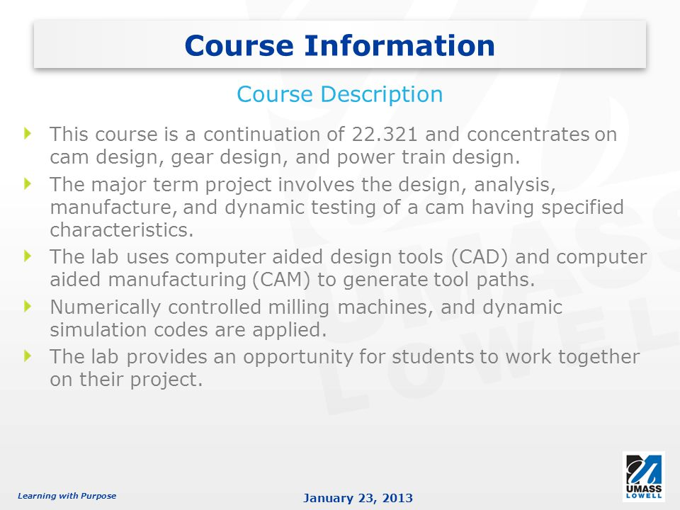 Learning with Purpose January 23, 2013 This course is a continuation of 22.321 and concentrates on cam design, gear design, and power train design.