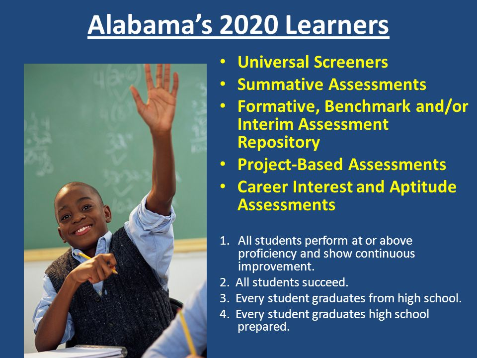 Alabamas 2020 Learners Universal Screeners Summative Assessments Formative, Benchmark and/or Interim Assessment Repository Project-Based Assessments Career Interest and Aptitude Assessments 1.All students perform at or above proficiency and show continuous improvement.
