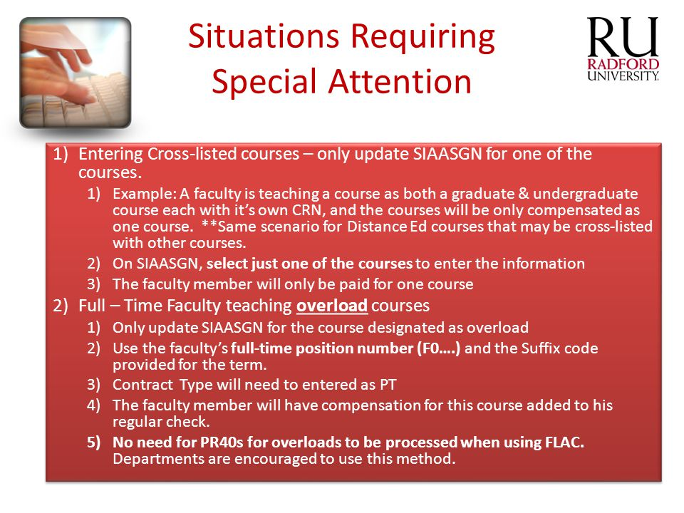 Situations Requiring Special Attention 1)Entering Cross-listed courses – only update SIAASGN for one of the courses. 1)Example: A faculty is teaching