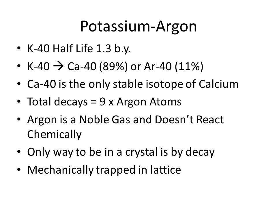 Potassium-Argon K-40 Half Life 1.3 b.y. K-40 Ca-40 (89%) or Ar-40 (11%) Ca-40 is the only stable isotope of Calcium Total decays = 9 x Argon Atoms Arg