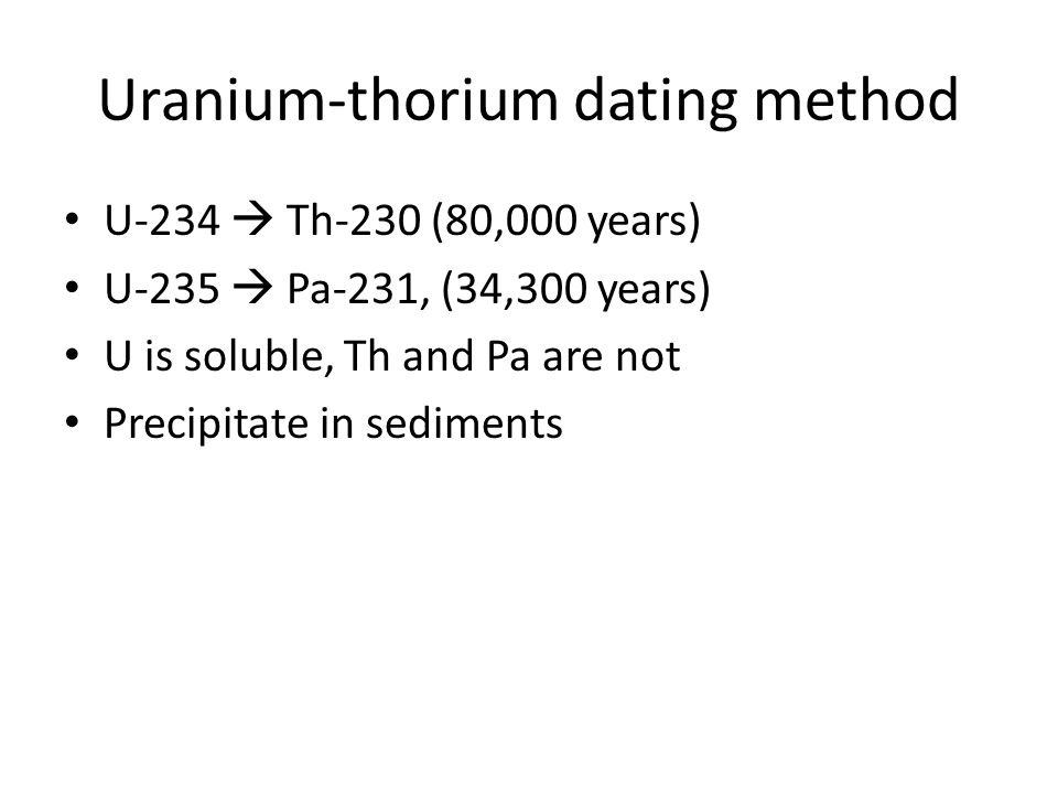 Uranium-thorium dating method U-234 Th-230 (80,000 years) U-235 Pa-231, (34,300 years) U is soluble, Th and Pa are not Precipitate in sediments