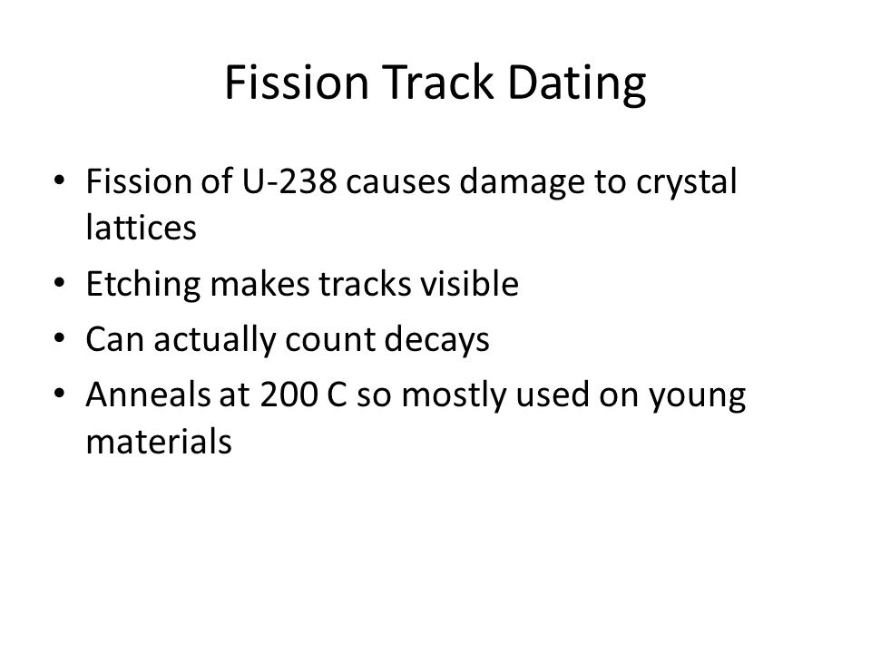 Fission Track Dating Fission of U-238 causes damage to crystal lattices Etching makes tracks visible Can actually count decays Anneals at 200 C so mos