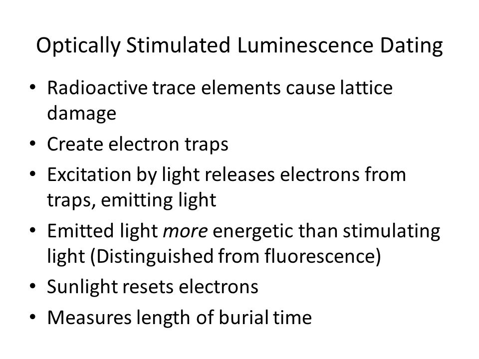 Optically Stimulated Luminescence Dating Radioactive trace elements cause lattice damage Create electron traps Excitation by light releases electrons