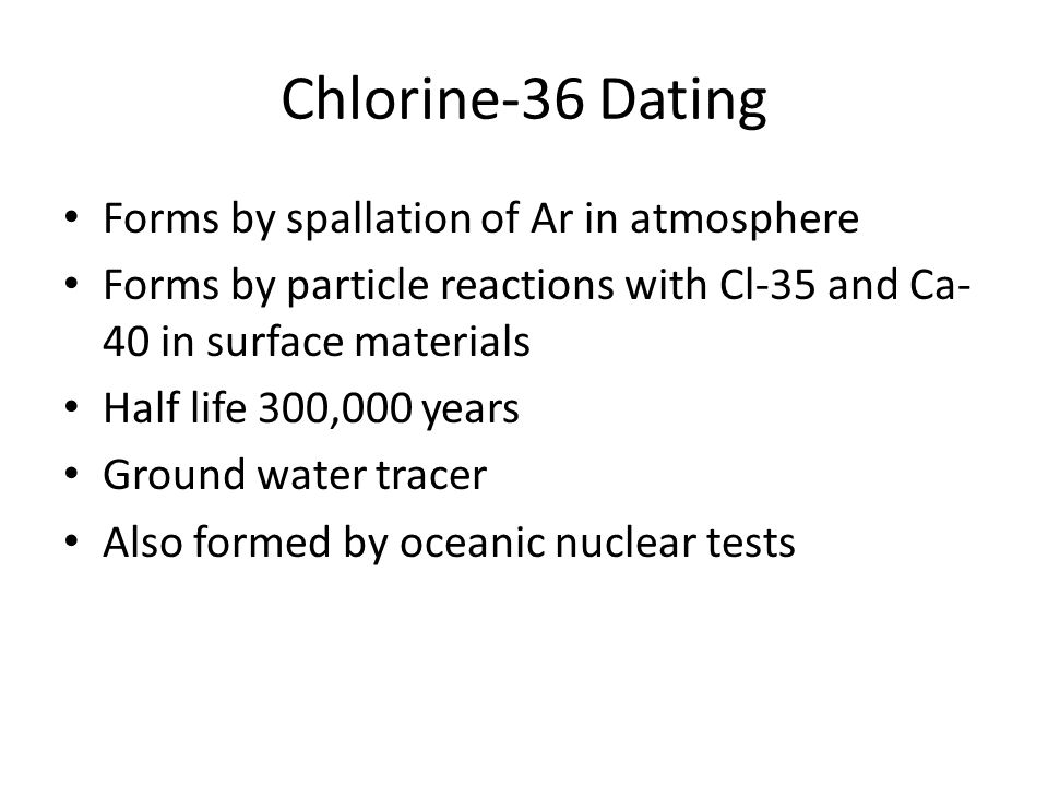 Chlorine-36 Dating Forms by spallation of Ar in atmosphere Forms by particle reactions with Cl-35 and Ca- 40 in surface materials Half life 300,000 ye