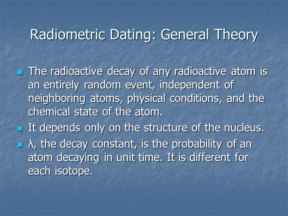 Radiometric Dating: General Theory The radioactive decay of any radioactive atom is an entirely random event, independent of neighboring atoms, physical conditions, and the chemical state of the atom.