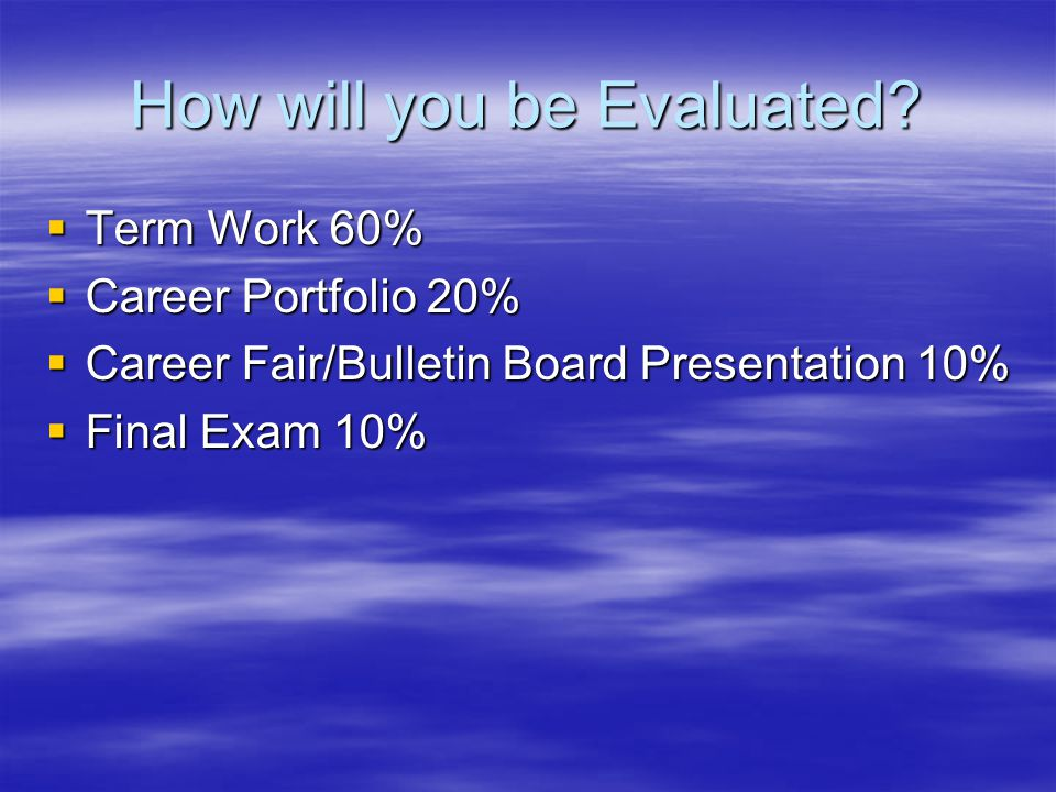How will you be Evaluated? Term Work 60% Term Work 60% Career Portfolio 20% Career Portfolio 20% Career Fair/Bulletin Board Presentation 10% Career Fa