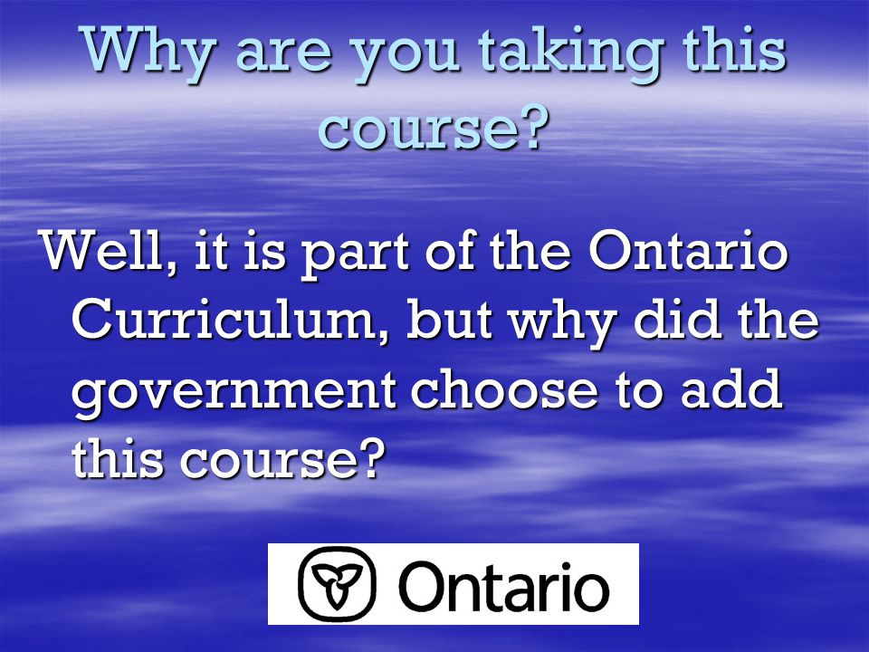 Why are you taking this course? Well, it is part of the Ontario Curriculum, but why did the government choose to add this course?